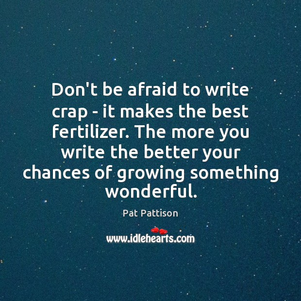 Don't be afraid to write crap – it makes the best fertilizer. Afraid Quotes Image