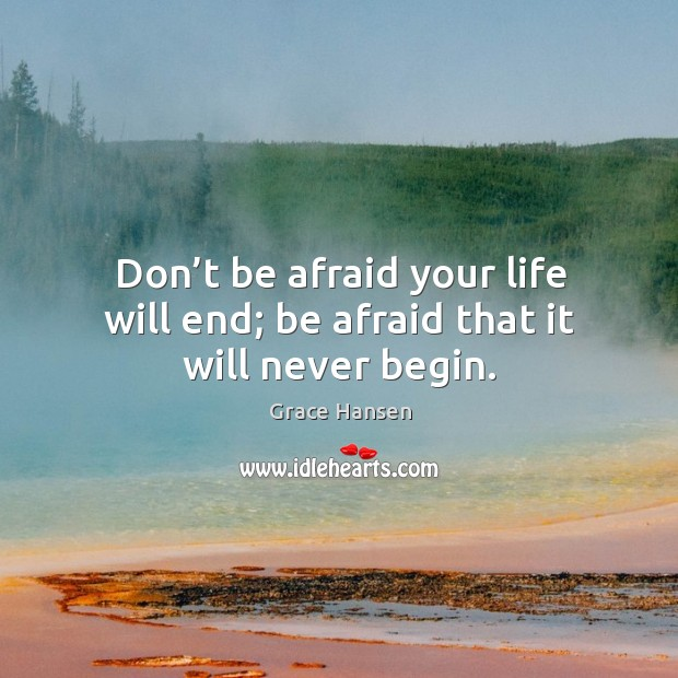Don't be afraid your life will end; be afraid that it will never begin. Image
