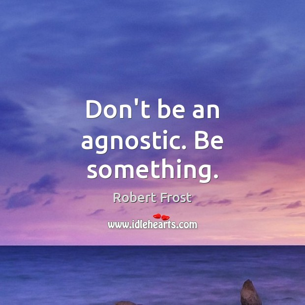 Don't be an agnostic. Be something. Image
