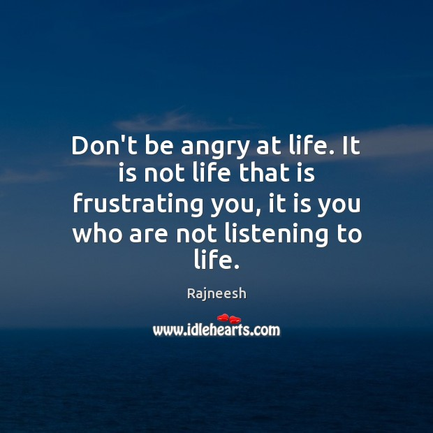 Don't be angry at life. It is not life that is frustrating Rajneesh Picture Quote
