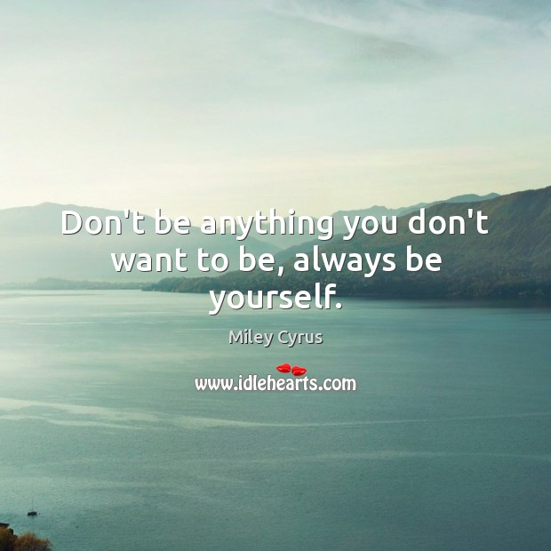 Image, Don't be anything you don't want to be, always be yourself.