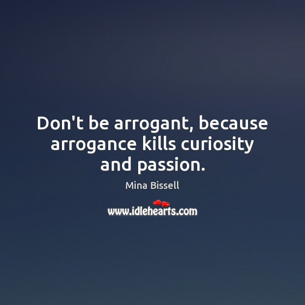 Don't be arrogant, because arrogance kills curiosity and passion. Image