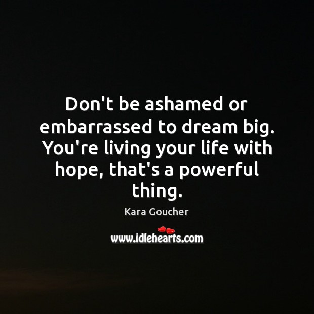 Don't be ashamed or embarrassed to dream big. You're living your life Dream Quotes Image