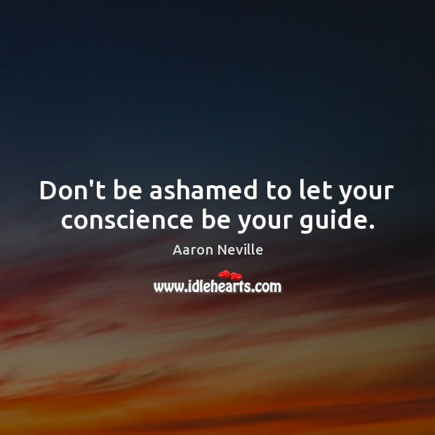 Image, Don't be ashamed to let your conscience be your guide.