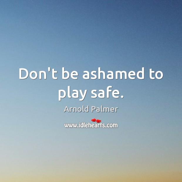 Image, Don't be ashamed to play safe.