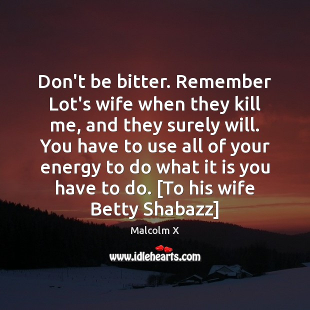 Image, Don't be bitter. Remember Lot's wife when they kill me, and they