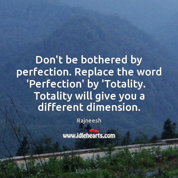 Don't be bothered by perfection. Replace the word 'Perfection' by 'Totality.   Totality Rajneesh Picture Quote