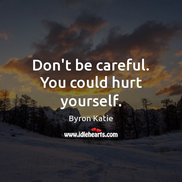 Don't be careful. You could hurt yourself. Byron Katie Picture Quote