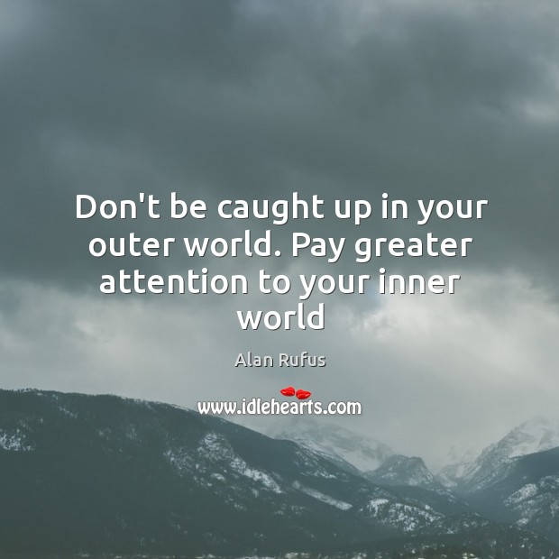 Image, Don't be caught up in your outer world. Pay greater attention to your inner world
