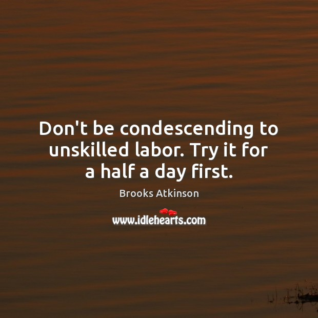 Image, Don't be condescending to unskilled labor. Try it for a half a day first.