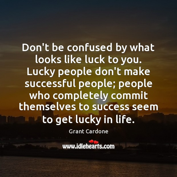 Don't be confused by what looks like luck to you. Lucky people Image