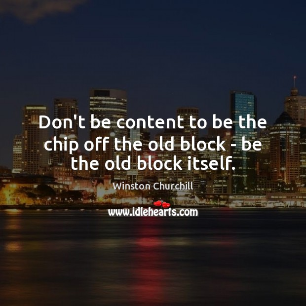 Image, Don't be content to be the chip off the old block – be the old block itself.