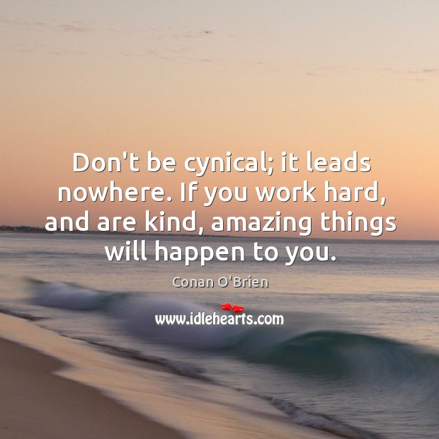 Image, Don't be cynical; it leads nowhere. If you work hard, and are
