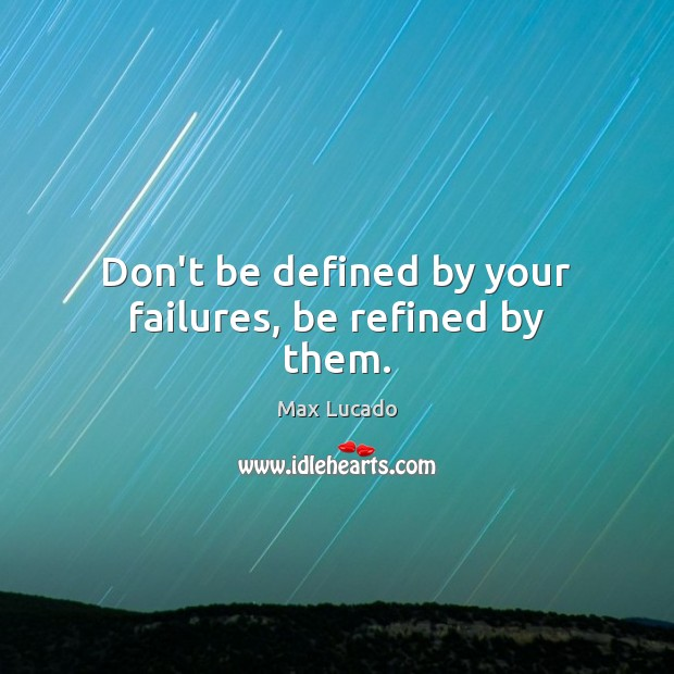 Don't be defined by your failures, be refined by them. Image