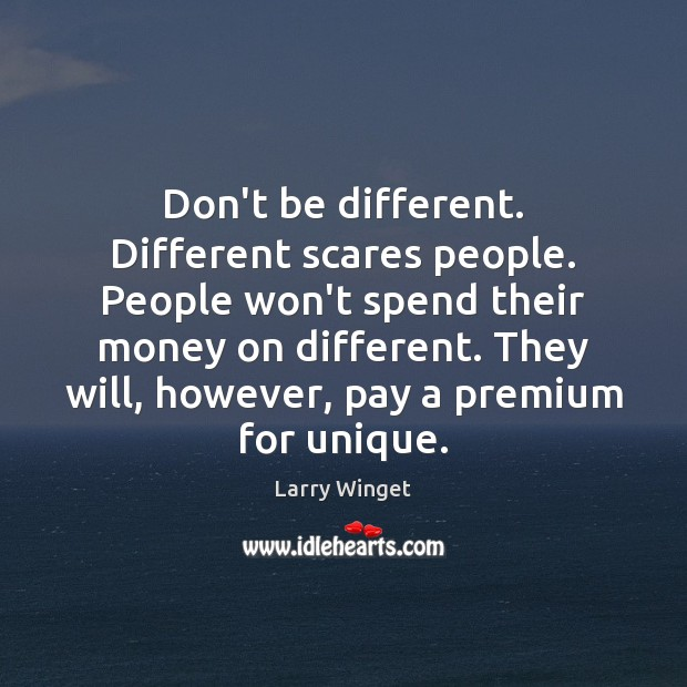 Image, Don't be different. Different scares people. People won't spend their money on