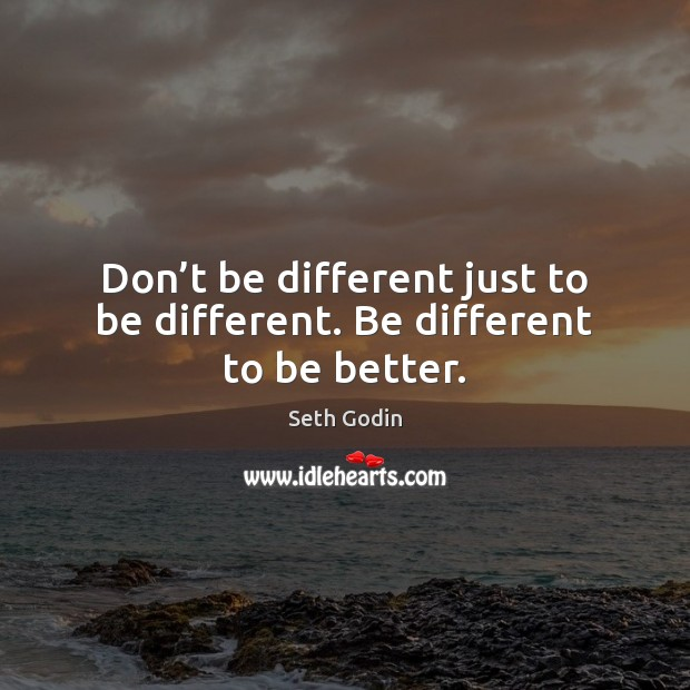 Image, Don't be different just to be different. Be different to be better.
