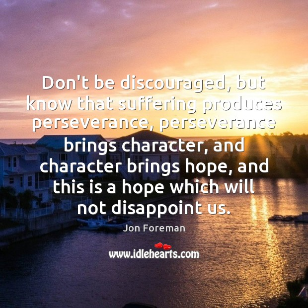 Don't be discouraged, but know that suffering produces perseverance, perseverance brings character, Jon Foreman Picture Quote