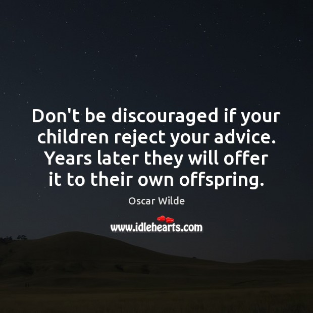 Don't be discouraged if your children reject your advice. Years later they Oscar Wilde Picture Quote