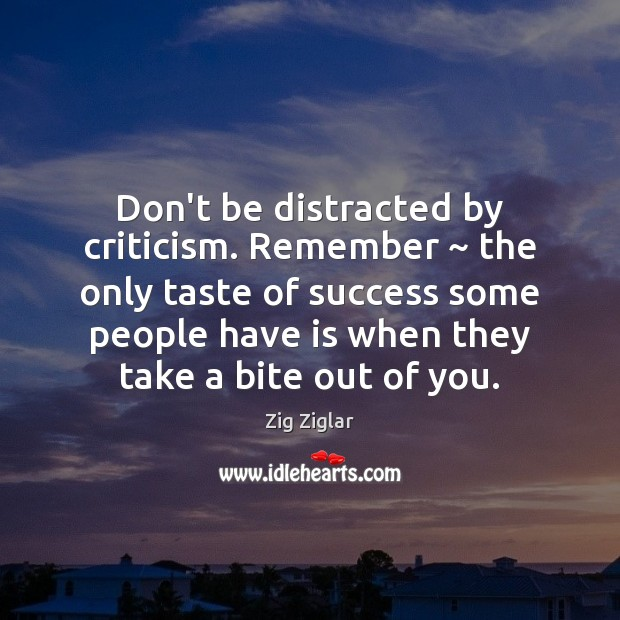 Don't be distracted by criticism. Remember ~ the only taste of success some Zig Ziglar Picture Quote