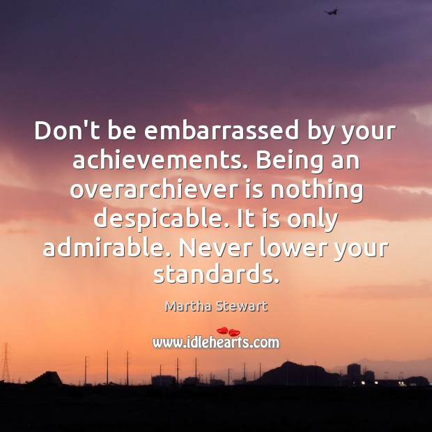 Don't be embarrassed by your achievements. Being an overarchiever is nothing despicable. Martha Stewart Picture Quote