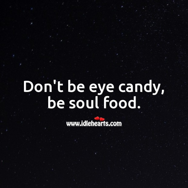 Don't be eye candy, be soul food. Relationship Advice Image