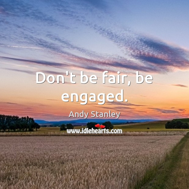 Don't be fair, be engaged. Image