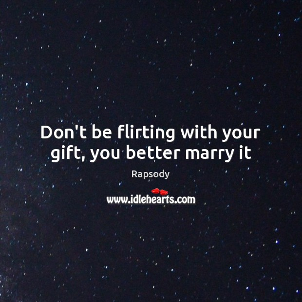 Don't be flirting with your gift, you better marry it Rapsody Picture Quote