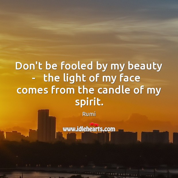 Don't be fooled by my beauty –   the light of my face Rumi Picture Quote