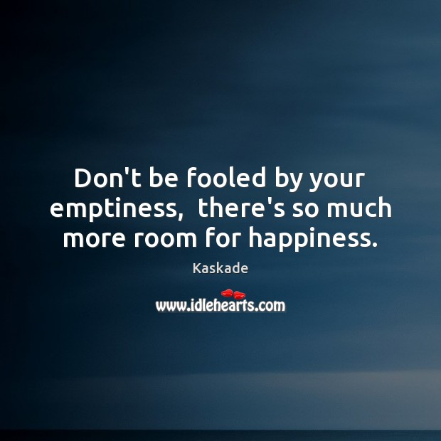 Don't be fooled by your emptiness,  there's so much more room for happiness. Kaskade Picture Quote
