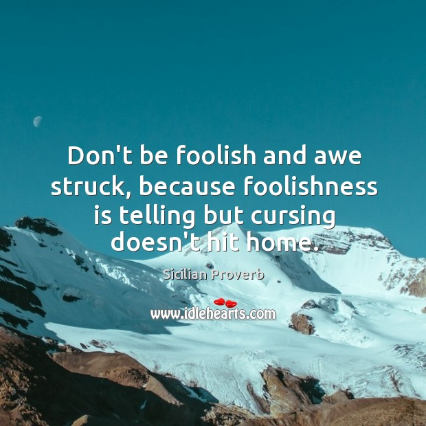 Image, Don't be foolish and awe struck, because foolishness is telling but cursing doesn't hit home.