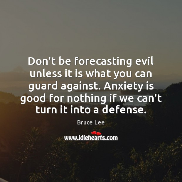 Don't be forecasting evil unless it is what you can guard against. Bruce Lee Picture Quote
