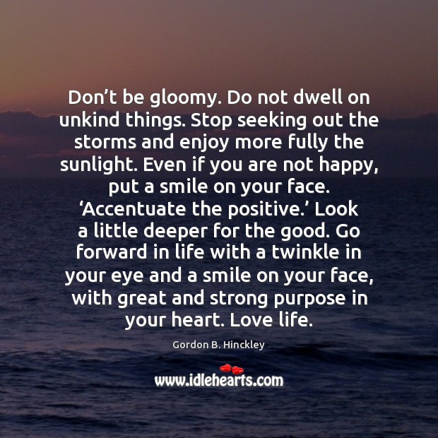 Don't be gloomy. Do not dwell on unkind things. Stop seeking Image