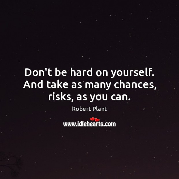 Image, Don't be hard on yourself. And take as many chances, risks, as you can.