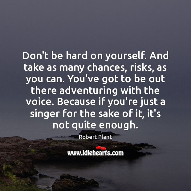 Image, Don't be hard on yourself. And take as many chances, risks, as