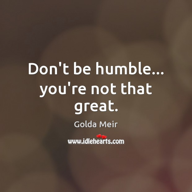 Don't be humble… you're not that great. Image