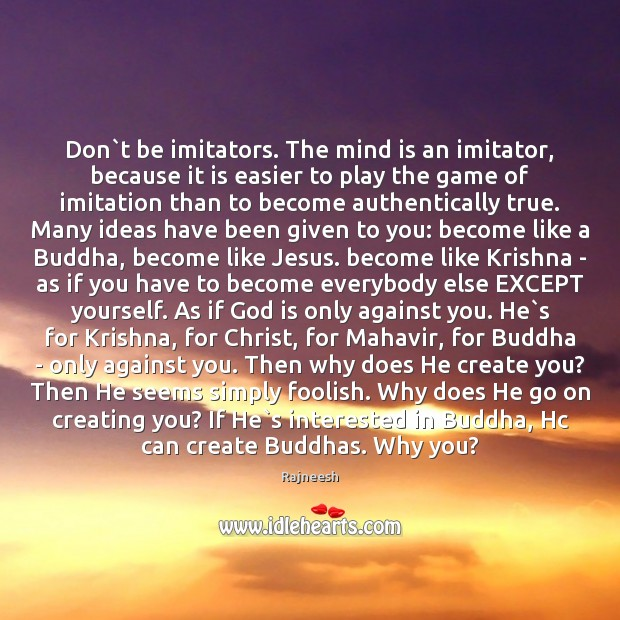 Don`t be imitators. The mind is an imitator, because it is Rajneesh Picture Quote