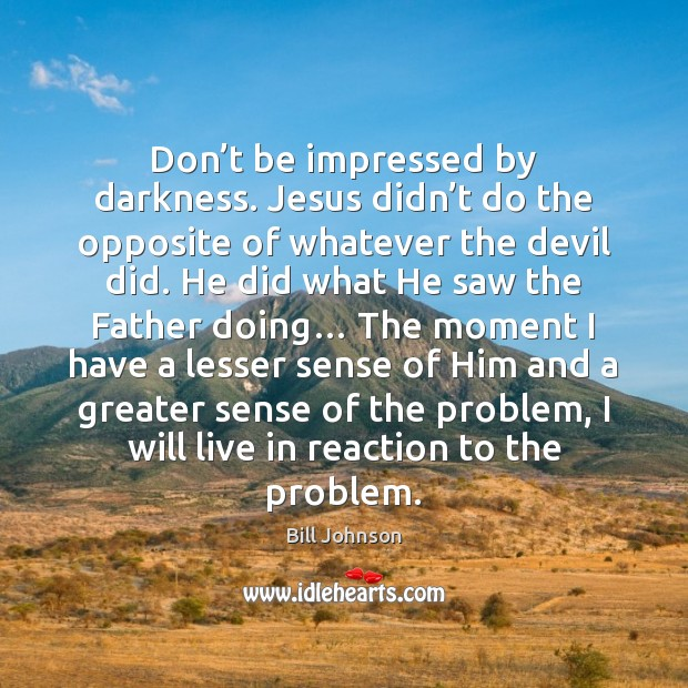 Don't be impressed by darkness. Jesus didn't do the opposite Bill Johnson Picture Quote