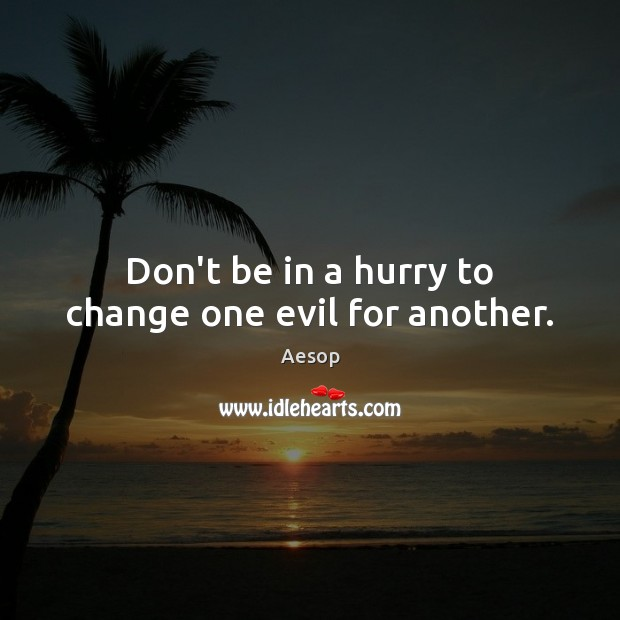 Don't be in a hurry to change one evil for another. Image