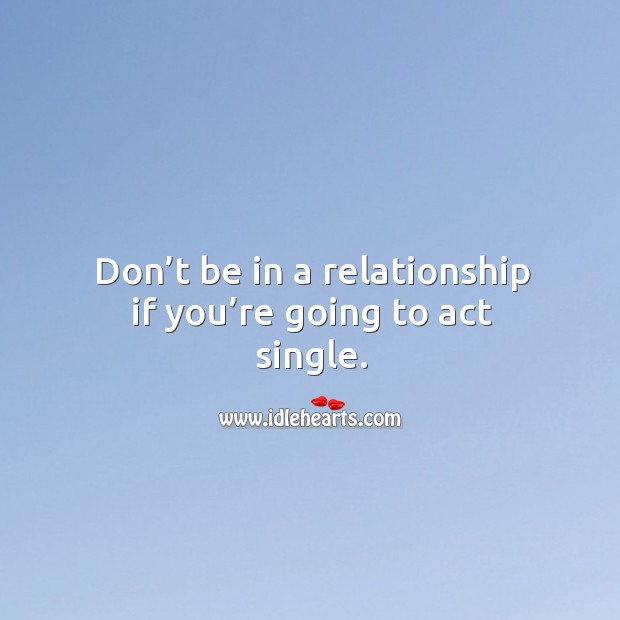 Image about Don't be in a relationship if you're going to act single.