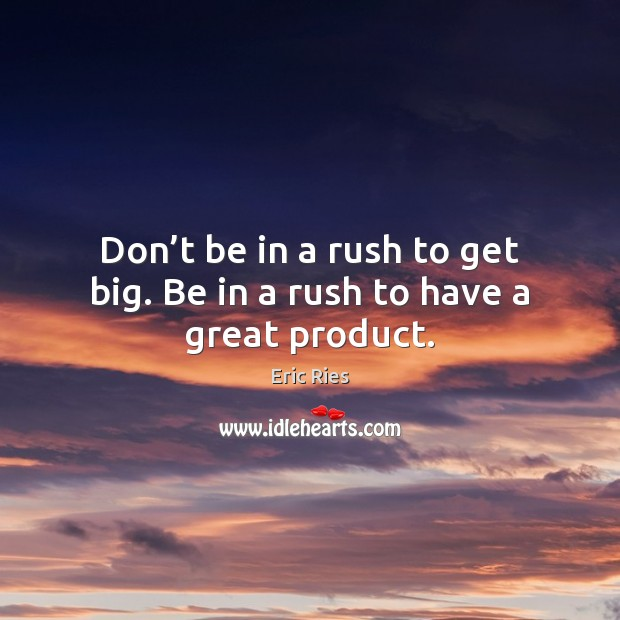 Don't be in a rush to get big. Be in a rush to have a great product. Eric Ries Picture Quote