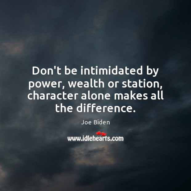 Don't be intimidated by power, wealth or station, character alone makes all Joe Biden Picture Quote
