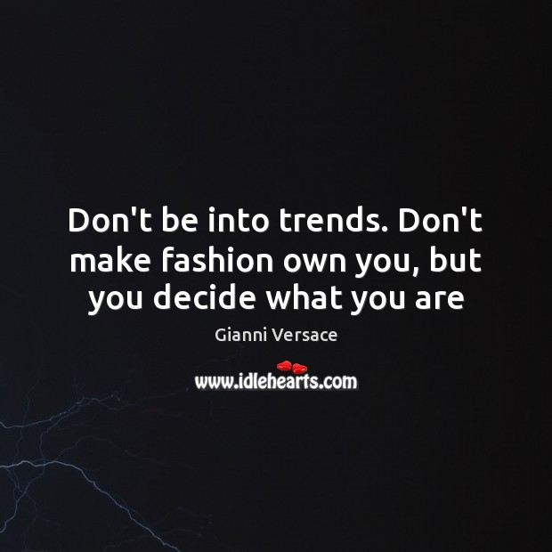 Image, Don't be into trends. Don't make fashion own you, but you decide what you are