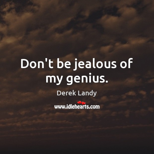 Don't be jealous of my genius. Image
