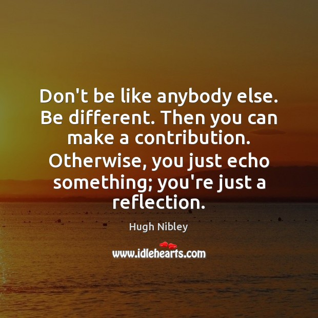 Don't be like anybody else. Be different. Then you can make a Image