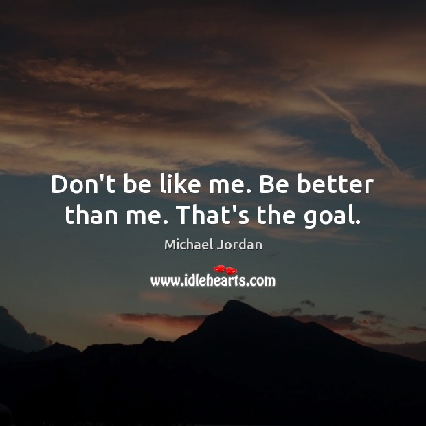 Don't be like me. Be better than me. That's the goal. Michael Jordan Picture Quote