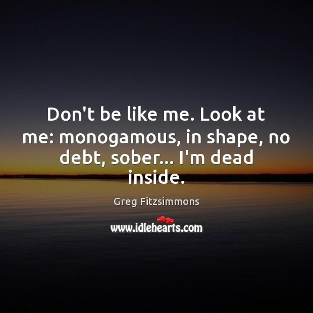 Don't be like me. Look at me: monogamous, in shape, no debt, sober… I'm dead inside. Image