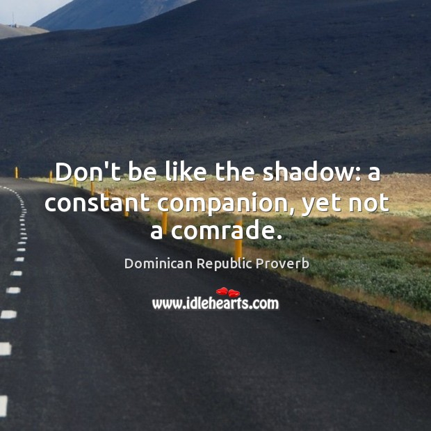 Image, Don't be like the shadow: a constant companion, yet not a comrade.