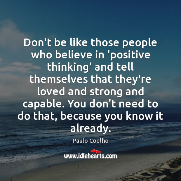 Don't be like those people who believe in 'positive thinking' and tell Image
