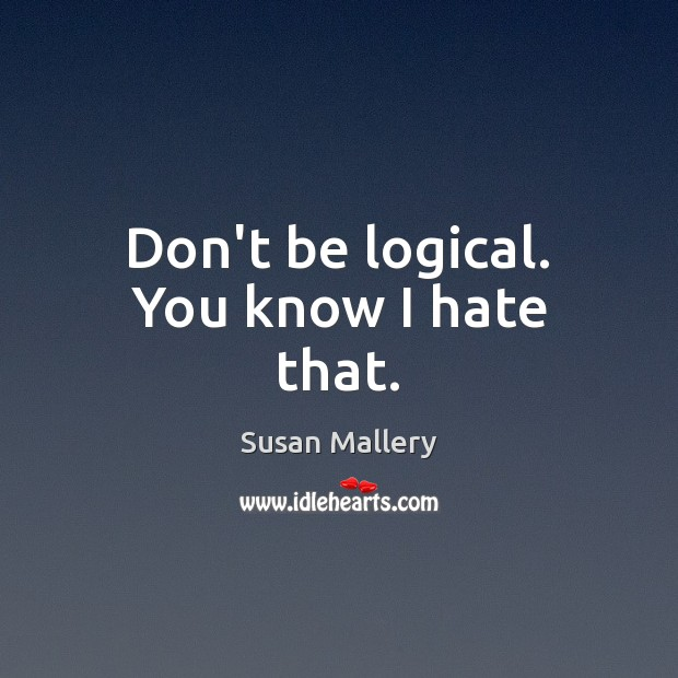 Don't be logical. You know I hate that. Susan Mallery Picture Quote