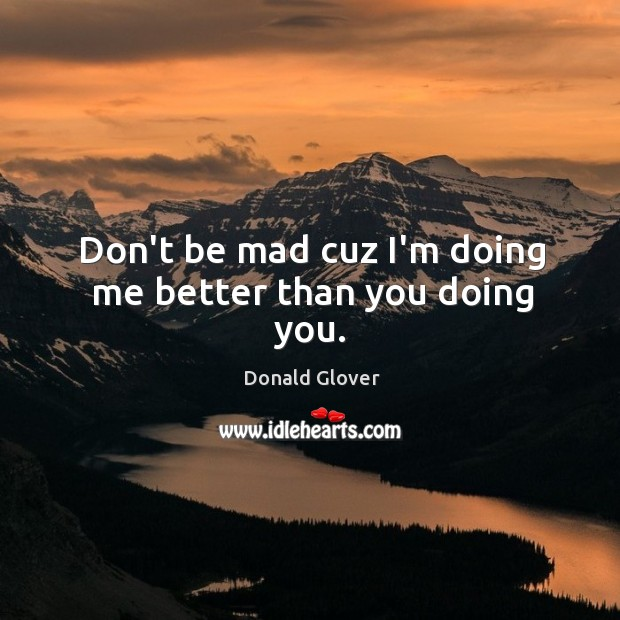 Don't be mad cuz I'm doing me better than you doing you. Image